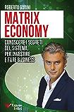 Matrix Economy: Conoscere i segreti del Sistema per investire e fare Business