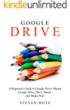 Google Drive: : A Beginners Guide to Google Drive: Master Google Drive, Docs, Sheets and Slides Now (English Edition)