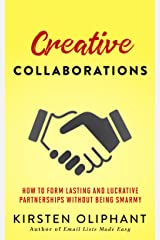Creative Collaborations: How to Form Lasting and Lucrative Partnerships without Being Smarmy Kindle Edition