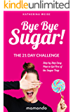 Bye Bye Sugar! The 21 Day Challenge, Step By Step Easy Plan To Get Free Of The Sugar Trap (FREE e-book included) (Sugar Detox, Sugar Diet, Sugar Free Diet, Sugar Addiction)