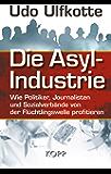 Die Asyl-Industrie: Wie Politiker, Journalisten und Sozialverbände von der Flüchtlingswelle profitieren (German Edition)