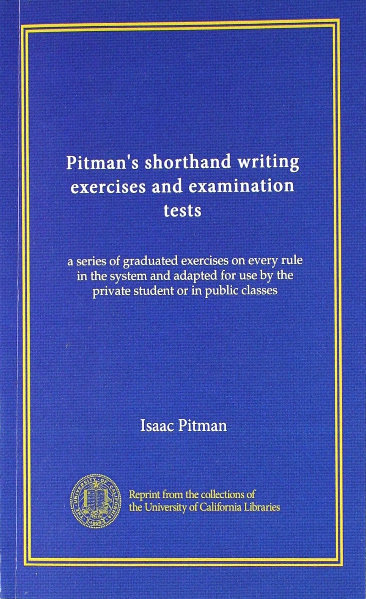Pitman's shorthand writing exercises and examination tests: a series of graduated exercises on every rule in the system and adapted for use by the private student or in public classes