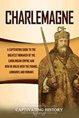 Charlemagne: A Captivating Guide to the Greatest Monarch of the Carolingian Empire and How He Ruled over the Franks, Lombards, and Romans Kindle Edition