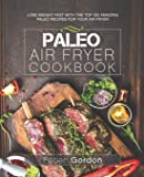 Paleo Air Fryer Cookbook: Lose Weight Fast with the Top 100 Amazing Paleo Recipes for Your Air Fryer