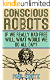 Conscious Robots: If We Really Had Free Will, What Would We Do All Day? (English Edition)