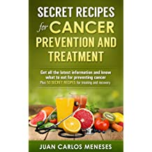 Secret recipes for cancer prevention and treatment: Get all the latest information and know what to eat for preventing cancer Plus 50 secret recipes for ...