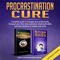 The Procrastination Cure: Complete Guide to Increase Your Productivity, Conquer Your Inner Procrastinator, Break Bad Habits and Beat Laziness to Master Your Time