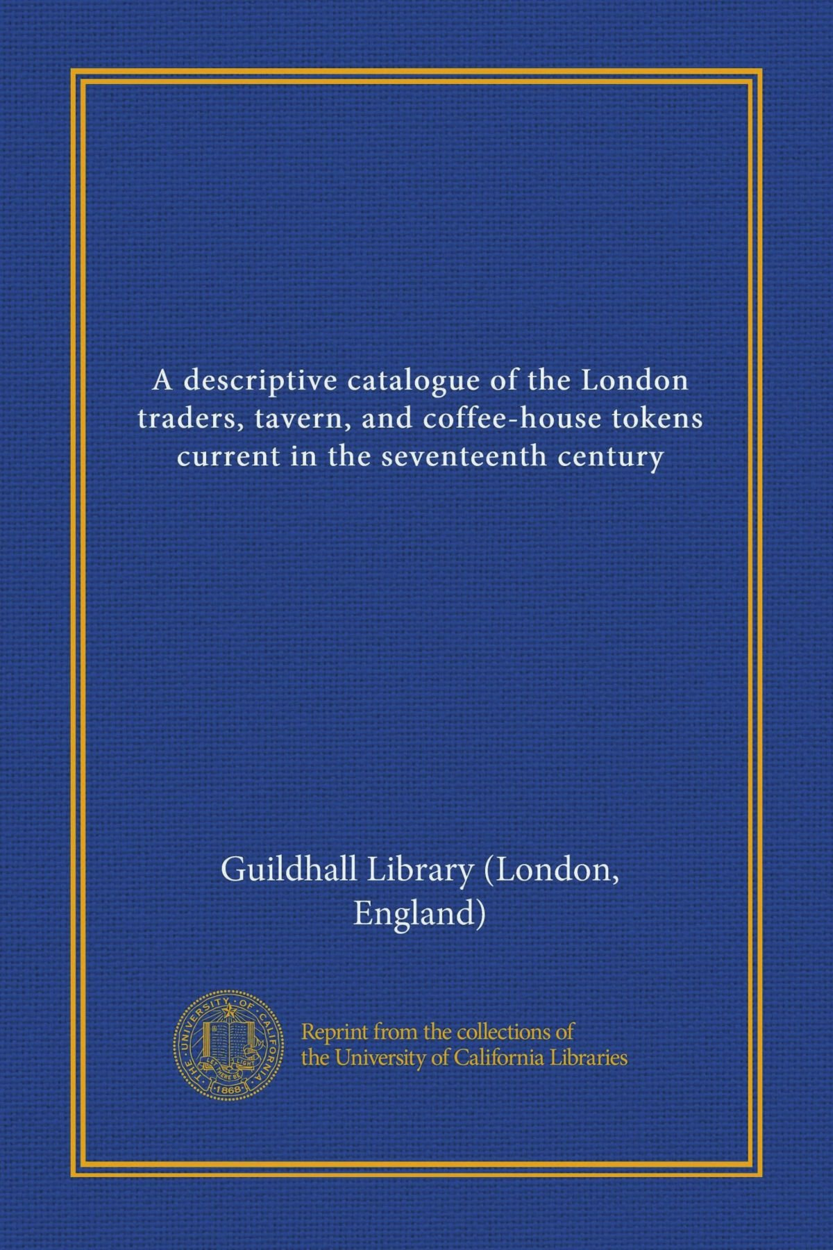 A descriptive catalogue of the London traders, tavern, and coffee-house tokens current in the seventeenth century ebook