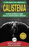 Calistenia: Guía de ejercicios de gimnasia corporal para principiantes y rutinas de entrenamiento + plan de acción de 30 días para la construcción de músculo (Libro en español / Calisthenics Book)