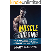 Muscle Building: The Ultimate Guide to Building Muscle, Staying Lean and Transform Your Body Forever (English Edition)