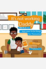 Daddy It's Not Working: Kids Learn To Do Things For Themselves (Daddy Books Book 1) Kindle Edition