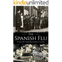 The Spanish Flu: A History from Beginning to End (Pandemic History Book 2)