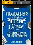 Trabalhar em Home Office: 15 Dicas para ser mais Produtivo