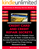 Credit Card And Credit Repair Secrets: Discover How To Repair Your Credit, Get A 700+ Credit Score, Access Business Startup Funding, And Travel For Free ... Cards (Business & Money Series Book 6)