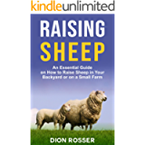 Raising Sheep: An Essential Guide on How to Raise Sheep in Your Backyard or on a Small Farm (Raising Livestock Book 6)