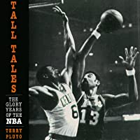 Tall Tales: The Glory Years of the NBA, in the Words of the Men Who Played, Coached, and Built Pro Basketball