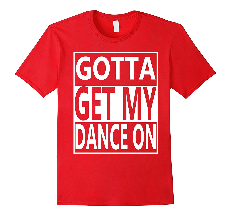 Gotta Get My Dance On Novelty T-Shirt-PL