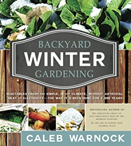 Backyard Winter Gardening: Vegetables Fresh and Simple, In Any Climate without Artificial Heat or Electricity the Way It's Been Done for 2,000 Years
