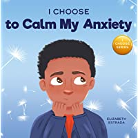 I Choose to Calm My Anxiety: A Colorful, Picture Book About Soothing Strategies for Anxious Children
