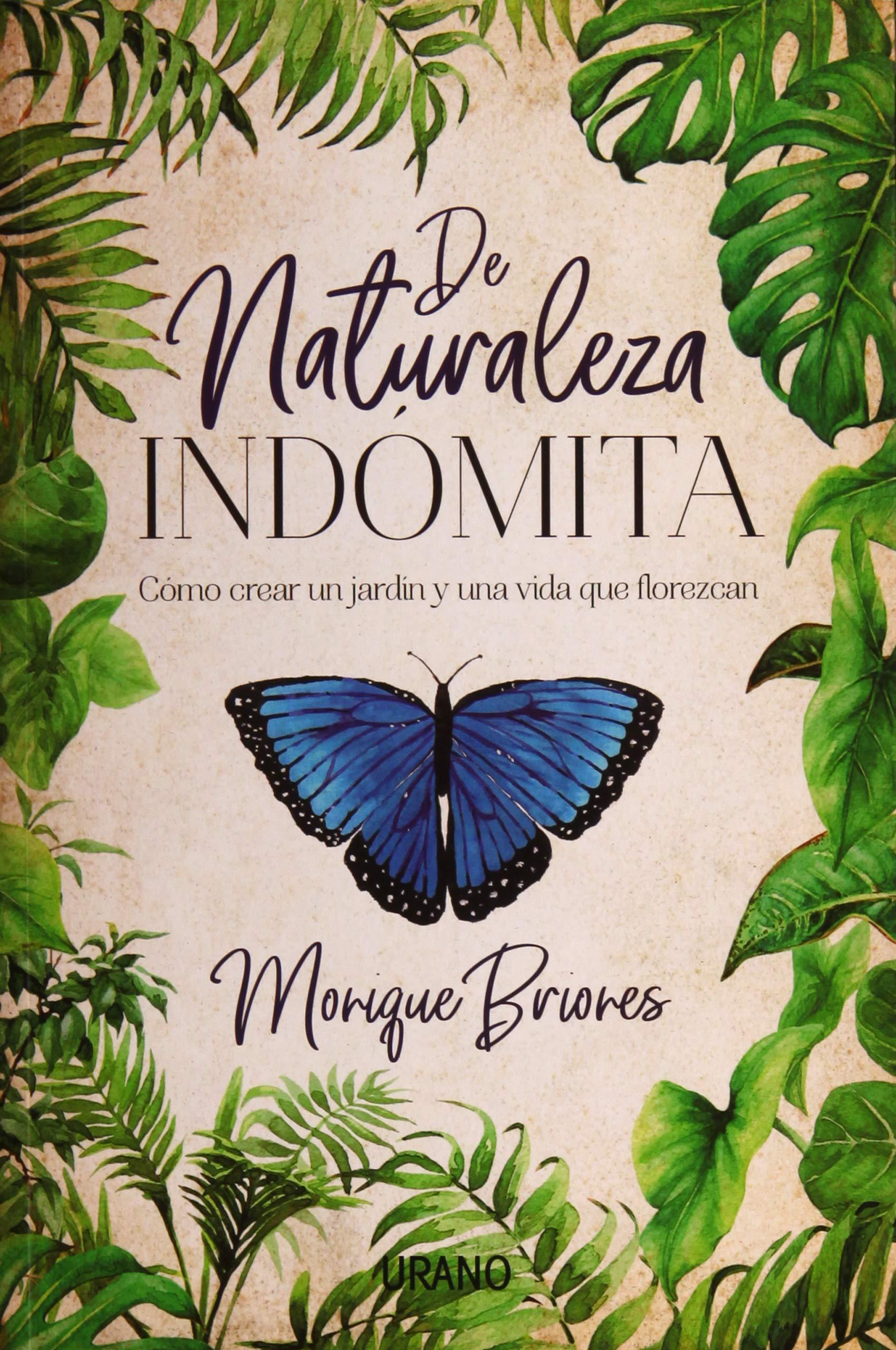 De naturaleza indómita: Cómo crear un jardín y una vida que florezcan Crecimiento personal: Amazon.es: BRIONES PALACIO, MONIQUE: Libros