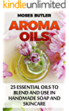Aroma Oils: 25 Essential Oils to Blend and Use in Handmade Soap and Skincare