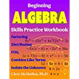 Beginning Algebra Skills Practice Workbook: Factoring, Distributing, FOIL, Combine Like Terms, Isolate the Unknown