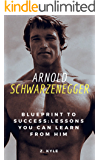 Arnold Schwarzenegger Blueprint to Success: Lessons You Can Learn From Him: Life, Business, Success and Legacy Tips You Can Learn From The Terminator