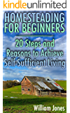 Homesteading for Beginners: 20 Steps and Reasons to Achieve Self-Sufficient Living: (Homesteading, Off Grid Living)