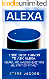Alexa: 1000 best Things To Ask Alexa: Helpful and amusing questions you can't do without. (user guides, internet,alexa,echo,dot,smart devices Book 1)