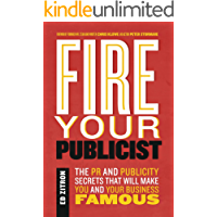 Fire Your Publicist: The PR and Publicity Secrets That Will Make You and Your Business Famous