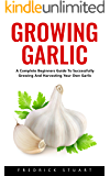 Growing Garlic: A Complete Beginners Guide To Successfully Growing And Harvesting Your Own Garlic