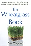 The Wheatgrass Book (How to Grow and Use Wheatgrass to Maximize Your Health and V)