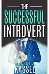 The Successful Introvert: the Guide for the Naturally Quiet to Success, Achievement and Happiness: (Learn How to Develop the Success Mindset to Achieve ... Path to Self-Fulfillment Book 2) Kindle Edition