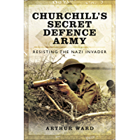 Churchill's Secret Defence Army: Resisting the Nazi Invader