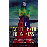 The Gnostic Path to Oneness: How to Know Yourself and Use Your Mind to Access Parallel Realities