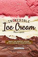 Incredible Ice Cream Recipes: Make the Perfect Scoop of Ice Cream in Your Kitchen Kindle Edition
