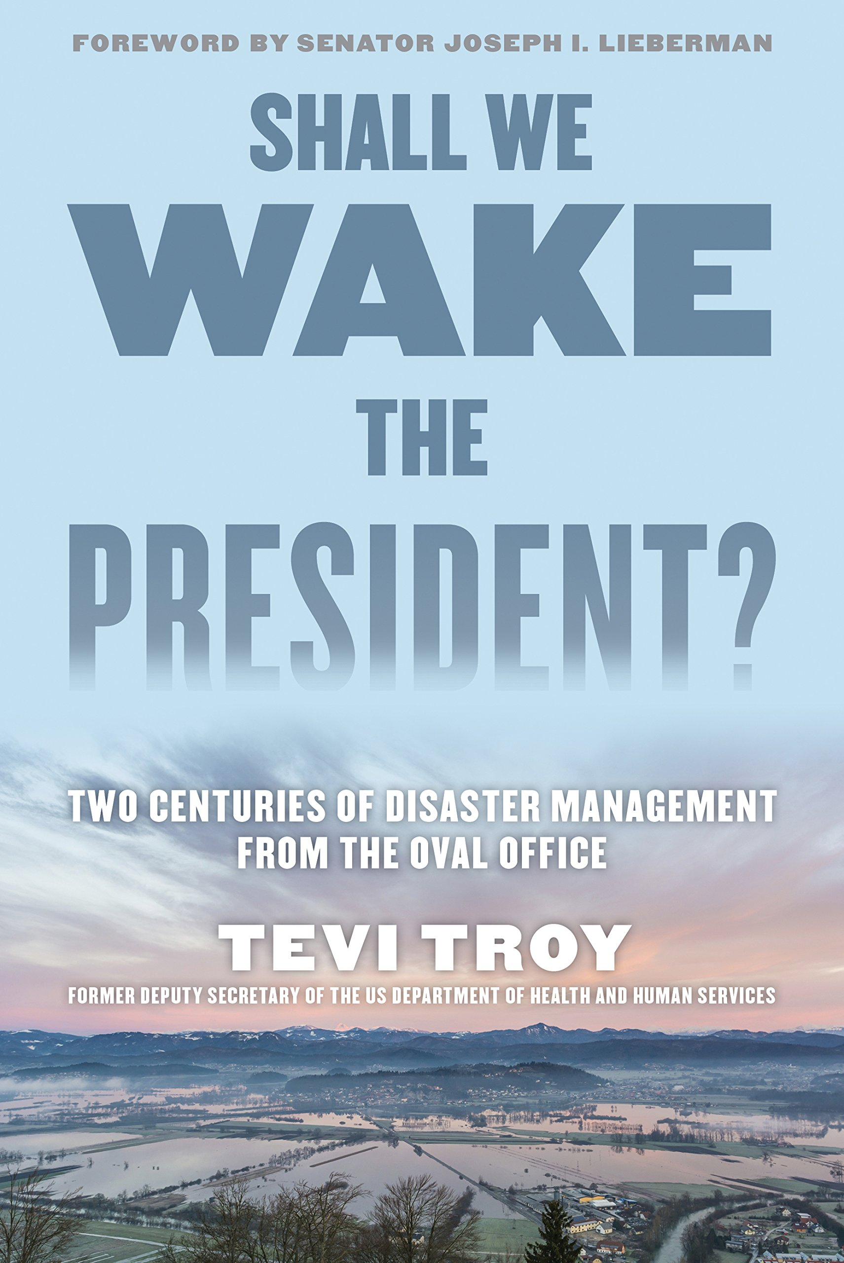 Shall We Wake the President?: Two Centuries of Disaster Management from the  Oval Office: Tevi Troy CEO of the American Health Policy Institute and  former ...
