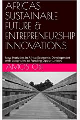 AFRICA'S SUSTAINABLE FUTURE & ENTREPRENEURSHIP INNOVATIONS: New Horizons in Africa Economic Development with Loopholes to Funding Opportunities Kindle Edition