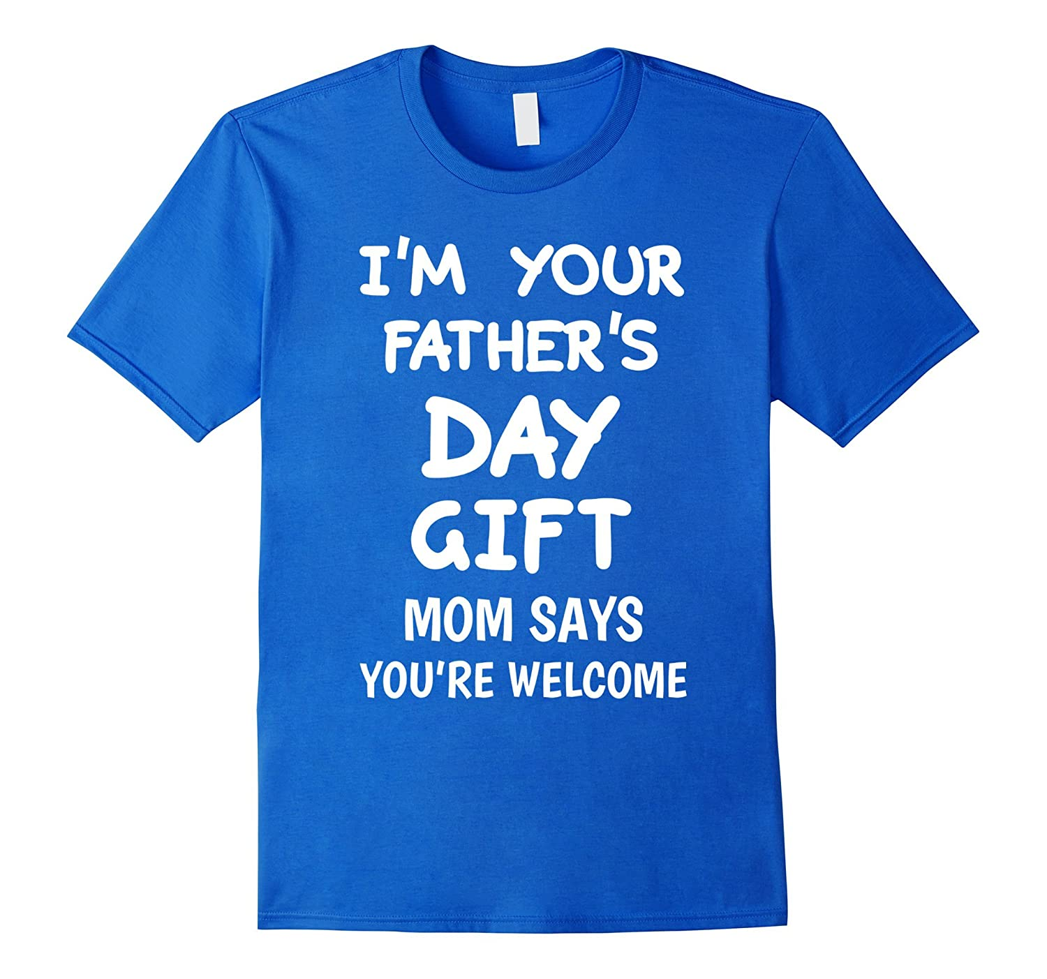 426065c0 Im Your Fathers Day Gift Mom Says Youre Welcome T-Shirt-RT – Rateeshirt
