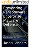 Preventing Ransomware: Enterprise Malware Defense: 39 Technical and Administrative Best Practices for 2016