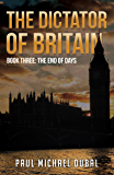 The Dictator of Britain: Book Three: The End of Days