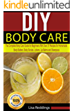 DIY Body Care: The Complete Body Care Guide for Beginners with Over 37 Recipes for Homemade Body Butters, Body Scrubs, Lotions, Lip Balms and Shampoos (Body Care, Essential Oils, Organic Lotions)