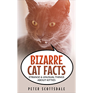 Bizarre Cat Facts: Strange & Unusual Things About Kitties (Fascinating Cat Facts Book 3)