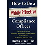 How to Be a Wildly Effective Compliance Officer: Learn the Secrets of Influence, Motivation and Persuasion to Become an In-De