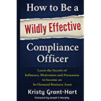 How to Be a Wildly Effective Compliance Officer: Learn the Secrets of Influence, Motivation and Persuasion to Become an…