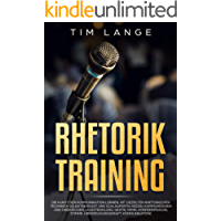 Rhetorik Training: Die Kunst der Kommunikation lernen. Mit gezielten rhetorischen Techniken selbstbewusst und schlagfertig Reden, Kommunizieren und Überzeugen. ... (Ausstrahlung, Gestik, Mimik, Körperspra
