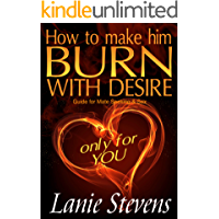 How To Make Him BURN With Desire ONLY for You: Sex, Love & Romance, Relationships: (Dating & Relationship Advice for Women) (FOR WOMEN ONLY Book 2) (English Edition)