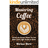 Mastering Coffee: Awaken the Barista Within You and Make Exotic Coffee Drinks at Home (A Beginner's Guide to Coffee Book 1) (English Edition)