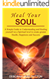 Heal your Soul: A Simple Guide to Understanding and Healing yourself on a Spiritual level to create Greater Health, Happiness and Success