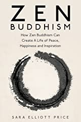 Zen Buddhism: How Zen Buddhism Can Create A Life of Peace, Happiness and Inspiration (Zen Buddhism for Beginners) Kindle Edition